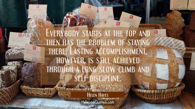 Everybody starts at the top and then has the problem of staying there. Lasting accomplishment howev