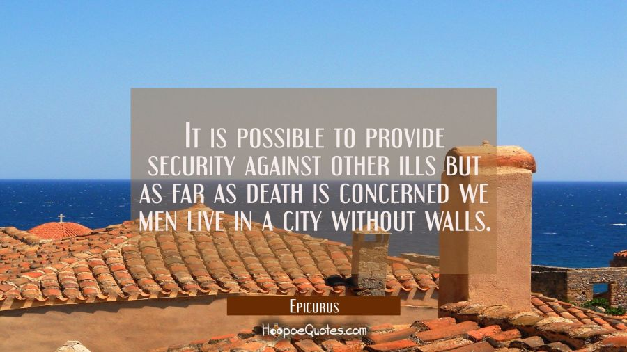 It is possible to provide security against other ills but as far as death is concerned we men live Epicurus Quotes