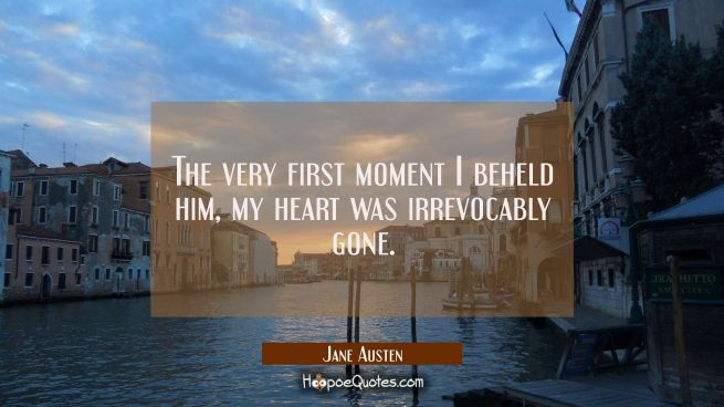 The very first moment I beheld him, my heart was irrevocably gone.