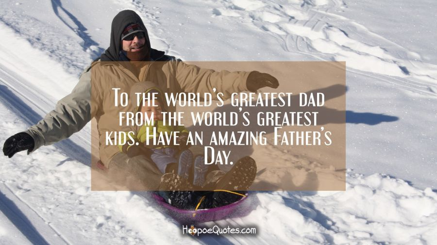 To the world's greatest dad from the world's greatest kids. Have an amazing Father's Day. Father's Day Quotes