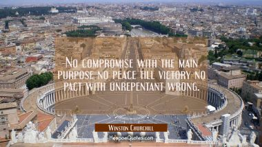 No compromise with the main purpose no peace till victory no pact with unrepentant wrong.