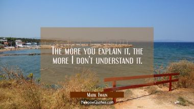 The more you explain it the more I don't understand it. Mark Twain Quotes