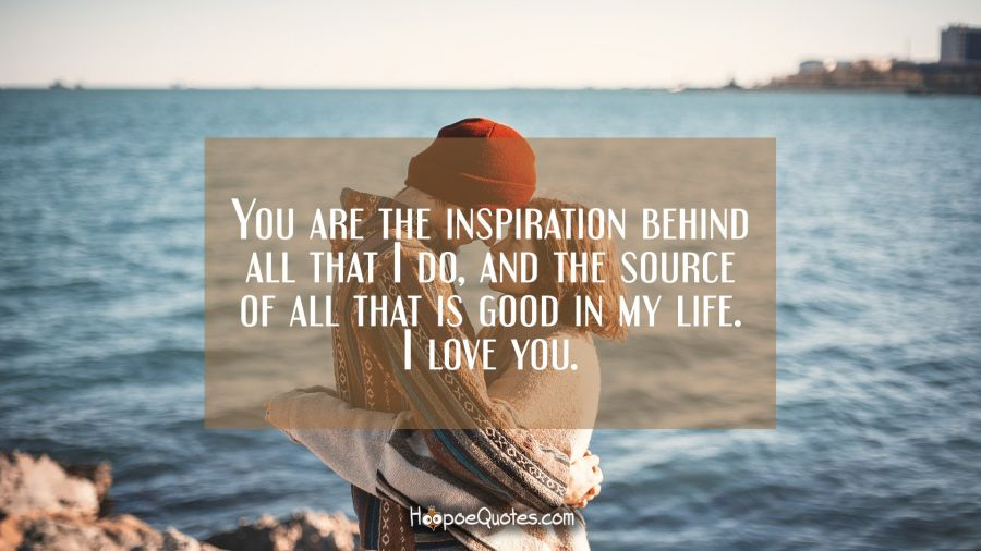 You are the inspiration behind all that I do, and the source of all that is good in my life. I love you. I Love You Quotes