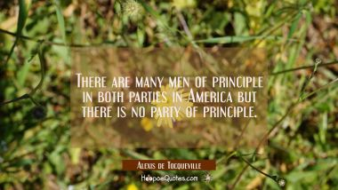 There are many men of principle in both parties in America but there is no party of principle.