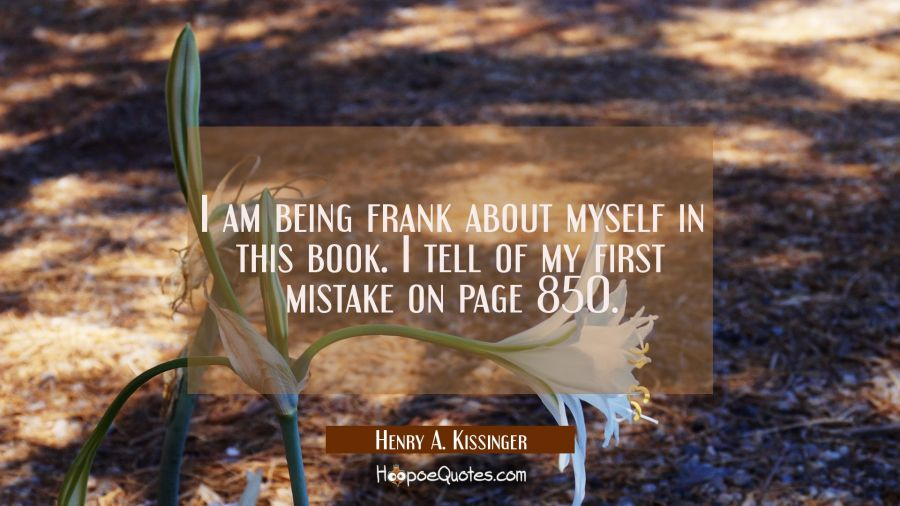 I am being frank about myself in this book. I tell of my first mistake on page 850. Henry A. Kissinger Quotes