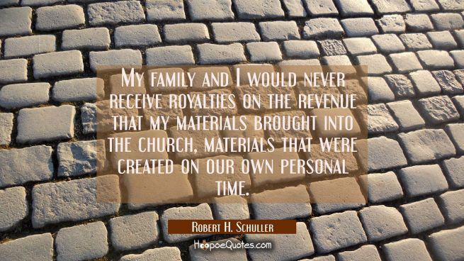My family and I would never receive royalties on the revenue that my materials brought into the chu