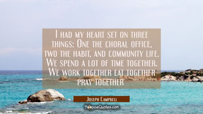 I had my heart set on three things: One the choral office, two the habit, and community life. We sp