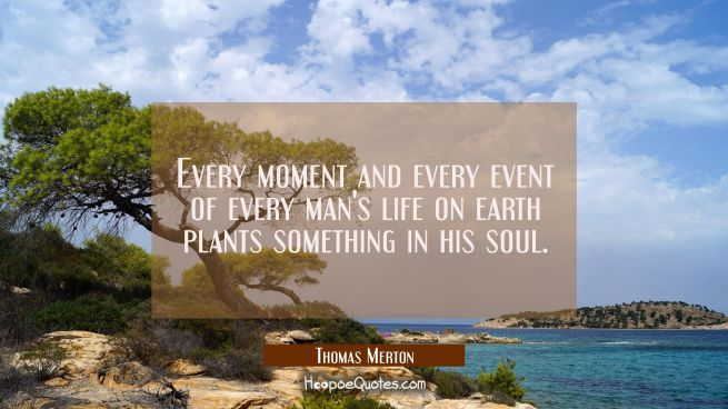 Every moment and every event of every man's life on earth plants something in his soul.