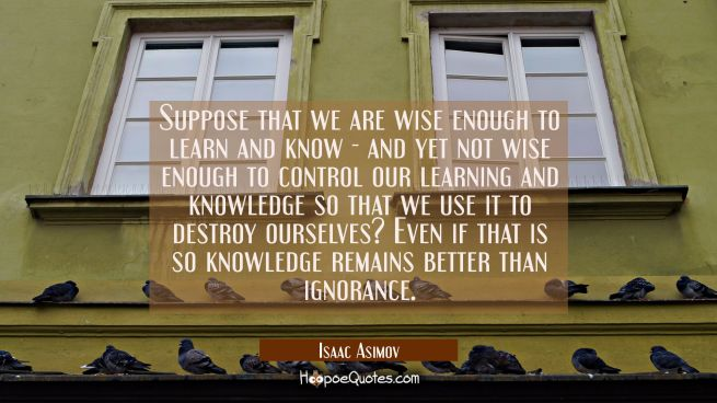 Suppose that we are wise enough to learn and know - and yet not wise enough to control our learning