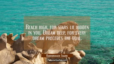 Reach high, for stars lie hidden in you. Dream deep, for every dream precedes the goal. Rabindranath Tagore Quotes