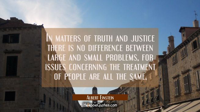 In matters of truth and justice there is no difference between large and small problems for issues
