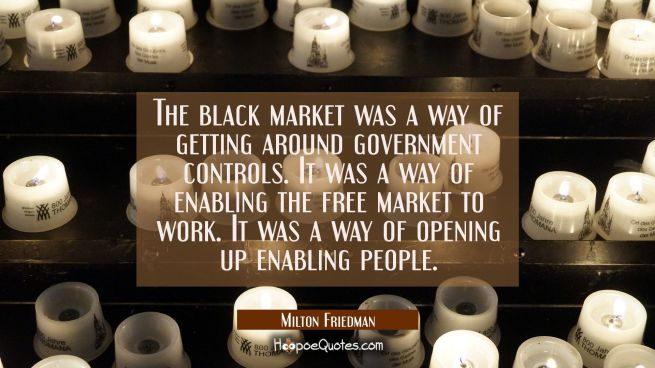 The black market was a way of getting around government controls. It was a way of enabling the free