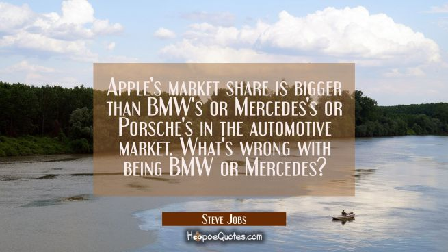 Apple's market share is bigger than BMW's or Mercedes's or Porsche's in the automotive market. What