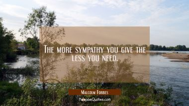 The more sympathy you give the less you need.