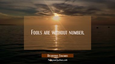 Fools are without number.