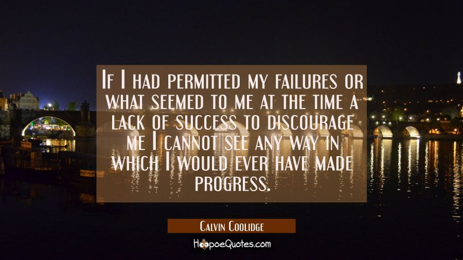 If I had permitted my failures or what seemed to me at the time a lack of success to discourage me Calvin Coolidge Quotes