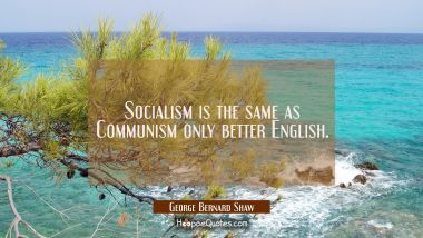 Socialism is the same as Communism only better English.