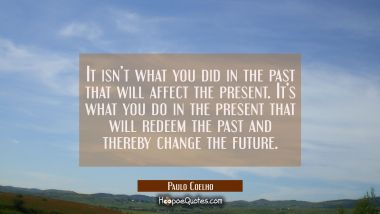 It isn't what you did in the past that will affect the present. It's what you do in the present that will redeem the past and thereby change the future. Paulo Coelho Quotes