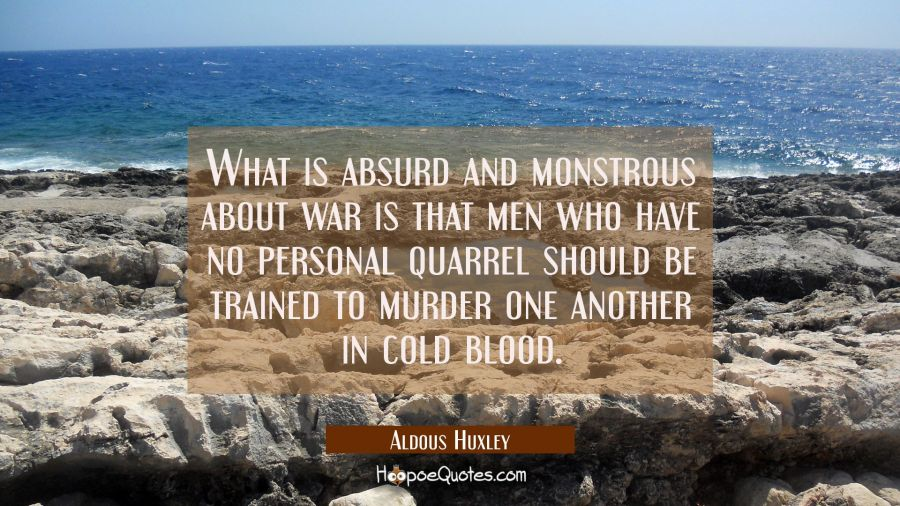 What is absurd and monstrous about war is that men who have no personal quarrel should be trained t Aldous Huxley Quotes