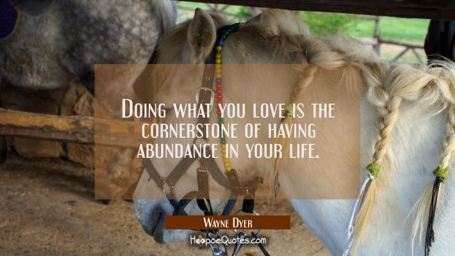 Doing what you love is the cornerstone of having abundance in your life.