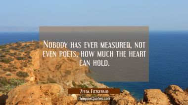 Nobody has ever measured, not even poets, how much the heart can hold. Zelda Fitzgerald Quotes
