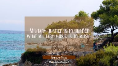 Military justice is to justice what military music is to music. Groucho Marx Quotes