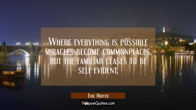 Where everything is possible miracles become commonplaces but the familiar ceases to be self-eviden