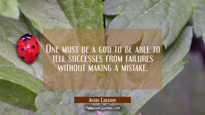 One must be a god to be able to tell successes from failures without making a mistake.