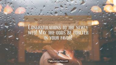 Congratulations to the newly wed! May the odds be forever in your favor! Wedding Quotes