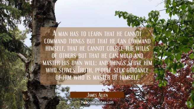 A man has to learn that he cannot command things but that he can command himself, that he cannot co