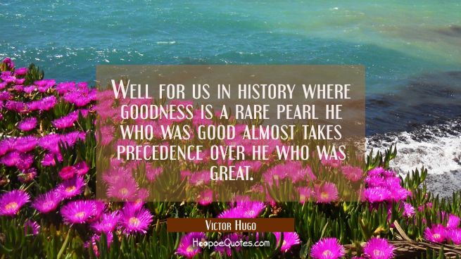 Well for us in history where goodness is a rare pearl he who was good almost takes precedence over