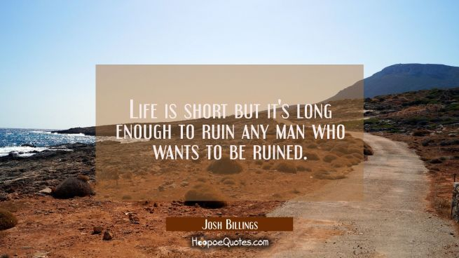 Life is short but it's long enough to ruin any man who wants to be ruined.