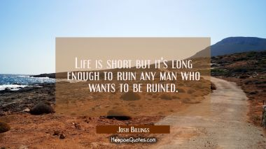 Life is short but it's long enough to ruin any man who wants to be ruined. Josh Billings Quotes
