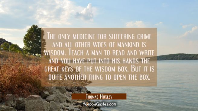 The only medicine for suffering crime and all other woes of mankind is wisdom. Teach a man to read