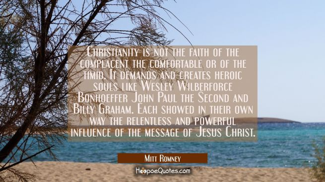 Christianity is not the faith of the complacent the comfortable or of the timid. It demands and cre