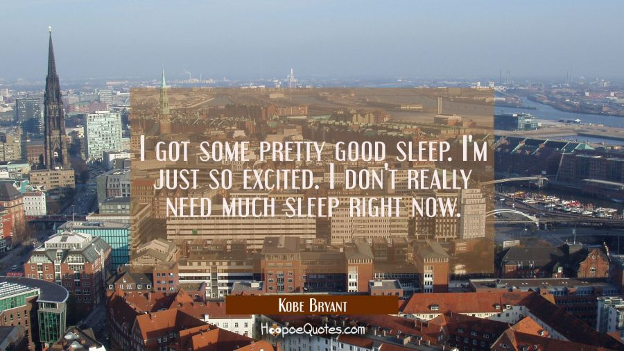 I got some pretty good sleep. I'm just so excited. I don't really need much sleep right now. Kobe Bryant Quotes