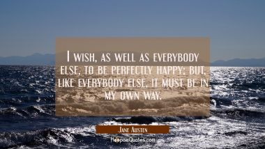 I wish, as well as everybody else, to be perfectly happy; but, like everybody else, it must be in my own way.