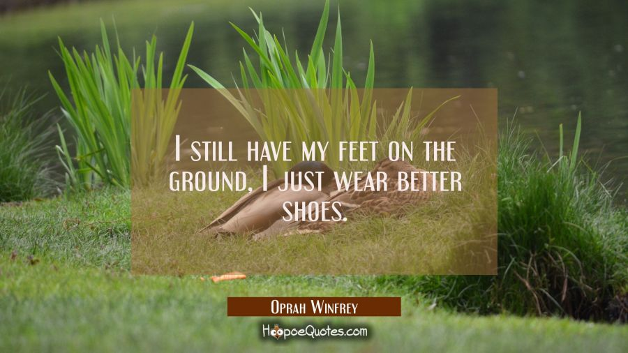 I still have my feet on the ground I just wear better shoes. Oprah Winfrey Quotes