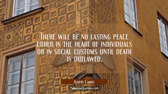 There will be no lasting peace either in the heart of individuals or in social customs until death