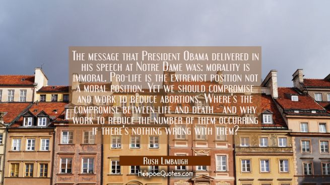 The message that President Obama delivered in his speech at Notre Dame was: morality is immoral. Pr