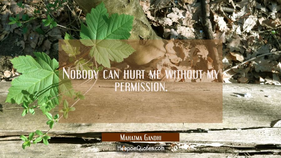 Nobody can hurt me without my permission.