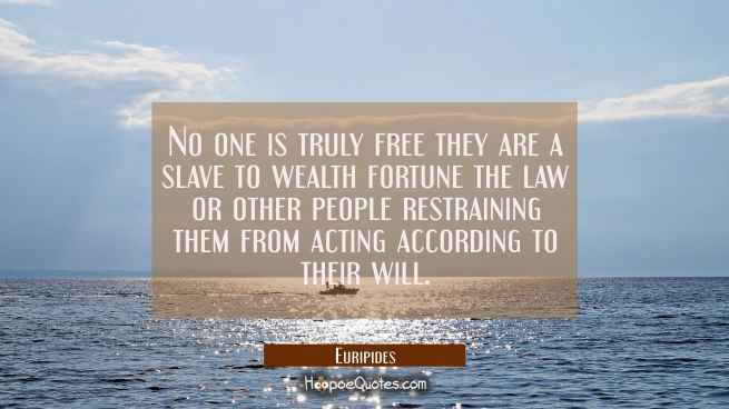 No one is truly free they are a slave to wealth fortune the law or other people restraining them fr