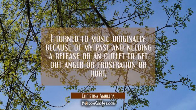 I turned to music originally because of my past and needing a release or an outlet to get out anger