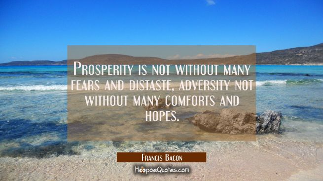 Prosperity is not without many fears and distaste, adversity not without many comforts and hopes.