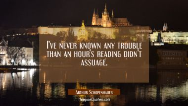 I've never known any trouble than an hour's reading didn't assuage.