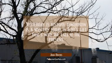 Yesterday is history tomorrow is a mystery today is God's gift that's why we call it the present. Joan Rivers Quotes