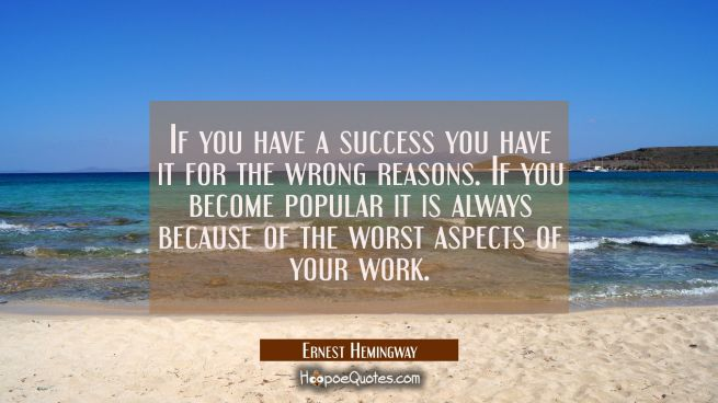 If you have a success you have it for the wrong reasons. If you become popular it is always because