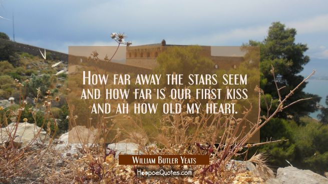 How far away the stars seem and how far is our first kiss and ah how old my heart.
