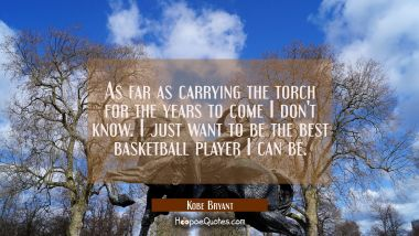 As far as carrying the torch for the years to come I don't know. I just want to be the best basketb