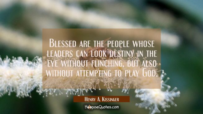 Blessed are the people whose leaders can look destiny in the eye without flinching but also without